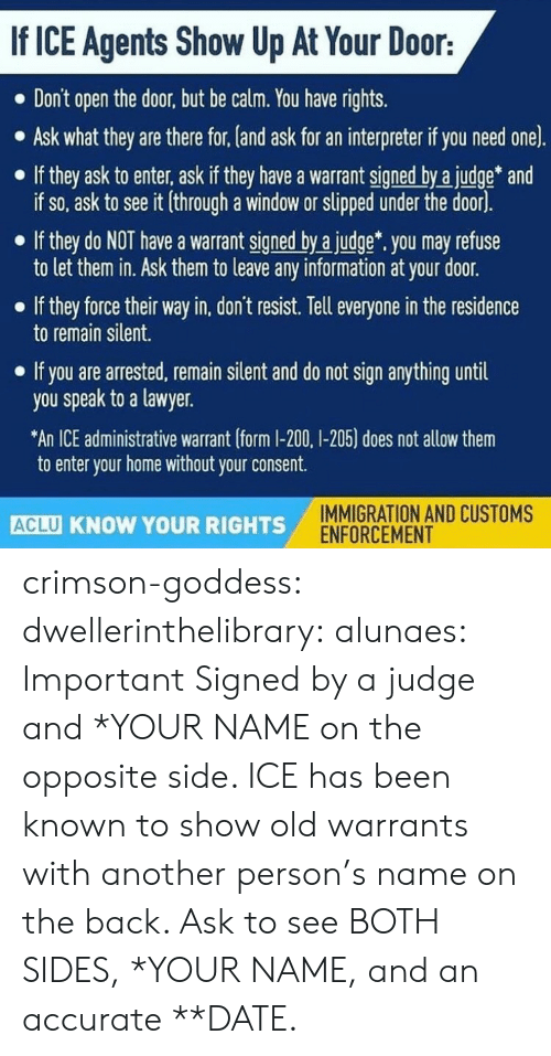 Lawyer, Tumblr, and Blog: If ICE Agents Show Up At Your Door:  Don't open the door, but be calm. You have rights.  Ask what they are there for, (and ask for an interpreter if you need one).  If they ask to enter, ask if they have a warrant signed by a judge* and  if so, ask to see it (through a window or slipped under the door).  If they do NOT have a warrant signed by a judge. you may refuse  to let them in. Ask them to leave any information at your door.  If they force their way in, don't resist. Tell everyone in the residence  to remain silent.  If you are arrested, remain silent and do not sign anything until  you speak to a lawyer.  An ICE administrative warrant (form I-200, I-205) does not allow them  to enter your home without your consent.  IMMIGRATION AND CUSTOMS  ENFORCEMENT  ACLU KNOW YOUR RIGHTS crimson-goddess:  dwellerinthelibrary:  alunaes: Important   Signed by a judge and *YOUR NAME on the opposite side. ICE has been known to show old warrants with another person's name on the back. Ask to see BOTH SIDES, *YOUR NAME, and an accurate **DATE.