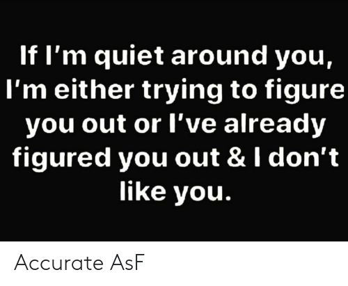 Quiet, You, and Asf: If I'm quiet around you,  l'm either trying to figure  you out or l've already  figured you out & I don't  like you. Accurate AsF