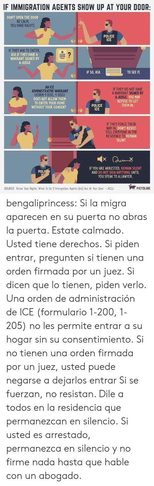 Aclu: IF IMMIGRATION AGENTS SHOW UP AT YOUR DOOR:  DON'T OPEN THE DOOR  BE CALM  YOU HAVE RIGHTS  POLICE  ICE  IF THEY ASK TO ENTER  ASK IF THEY HAVE A  WARRANT SIGNED BY  A JUDGE  IF SO, ASK  TO SEE IT.  AN ICE  ADMINISTRATIVE WARRANT  (FORM 1-200, 1-205)  DOES NOT ALLOW THEM  TO ENTER YOUR HOME  WITHOUT YOUR CONSENT  IF THEY D0 NOT HAVE  A WARRANT SIGNED BY  REFUSE TO LET  THEM IN.  POLICE  ICE  IF THEY FORCE THEIR  DON'T RESIST  TELL EVERYONE IN THE  iki REMAIN  SILENT  RESIDENCE TO R  IF YOU ARE ARRESTED, REMAIN SILENT  AND DO NOT SIGN ANYTHING UNTIL  YOU SPEAK TO A LAWYER.  POLI  SOURCE: Know Your Rights: Whot To Do If Immigration Agents (Ice) Are At Your Door ACLU  PICTOLINE bengaliprincess:  Si la migra aparecen en su puerta no abras la puerta. Estate calmado. Usted tiene derechos. Si piden entrar, pregunten si tienen una orden firmada por un juez. Si dicen que lo tienen, piden verlo. Una orden de administración de ICE (formulario 1-200, 1-205) no les permite entrar a su hogar sin su consentimiento. Si no tienen una orden firmada por un juez, usted puede negarse a dejarlos entrar Si se fuerzan, no resistan. Dile a todos en la residencia que permanezcan en silencio. Si usted es arrestado, permanezca en silencio y no firme nada hasta que hable con un abogado.