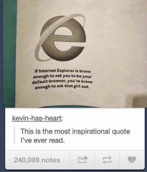 Internet Explorer: If Internet Explorer is brave  enough to ask you to be your  default browser, you're brave  enough to ask that girl out.  kevin-has-heart:  This is the most inspirational quote  I've ever read  240,089 notes