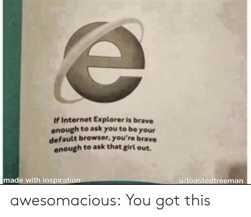 Explorer: If Internet Explorer is brave  enough to ask you to be  your  default browser, you're brave  enough to ask that girl out.  made with inspiration  u/toastedtreeman awesomacious:  You got this