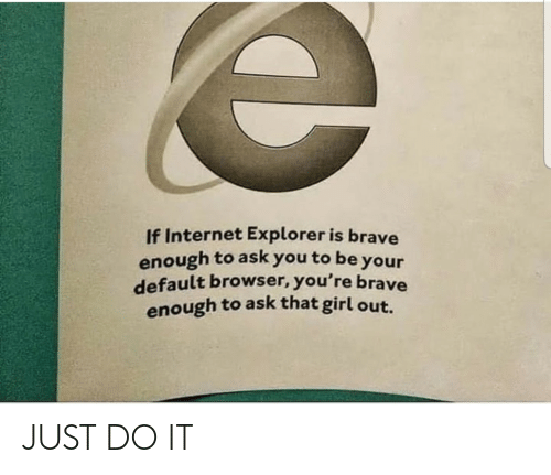 Explorer: If Internet Explorer is brave  enough to ask you to be your  default browser, you're brave  enough to ask that girl out. JUST DO IT