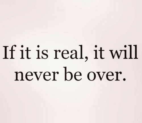Never, Will, and Real: If it is real, it will  never be over.