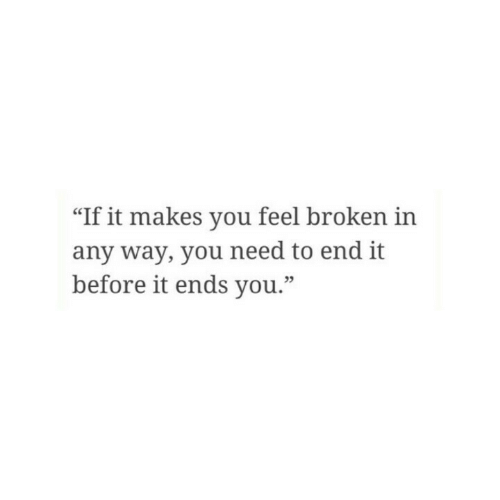 """You, Feel, and End: """"If it makes you feel broken in  any way, you need to end it  before it ends you.""""  05"""
