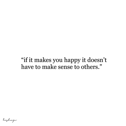 "Happy, Make, and You: ""if it makes you happy it doesn't  have to make sense to others.""  99  Luyhag"