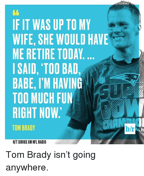 Bradying: IF IT WAS UP TO MY  WIFE, SHE WOULD HAVE  ME RETIRE TODAY  I SAID, TOO BAD,  BABE, I'M HAVING  TOO MUCH FUN  RIGHT NOW.  TOM BRADY  HIT SIRIUS XM NFL RADIO  b/r Tom Brady isn't going anywhere.