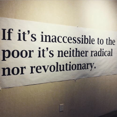 Revolutionary: If it's inaccessible to the  poor it's neither radical  nor revolutionary.