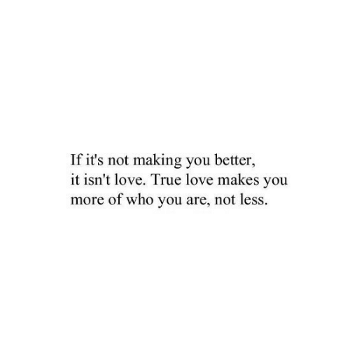 It Isnt: If it's not making you better,  it isn't love. True love makes you  more of who you are, not less.