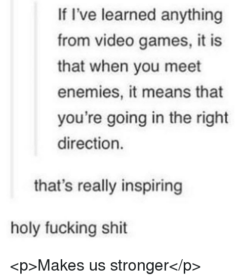 holy fucking shit: If I've learned anything  from video games, it is  that when you meet  enemies, it means that  you're going in the right  direction.  that's really inspiring  holy fucking shit <p>Makes us stronger</p>