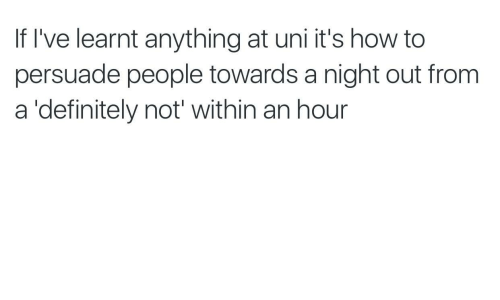 night out: If I've learnt anything at uni it's how to  persuade people towards a night out from  a 'definitely not' within an hour