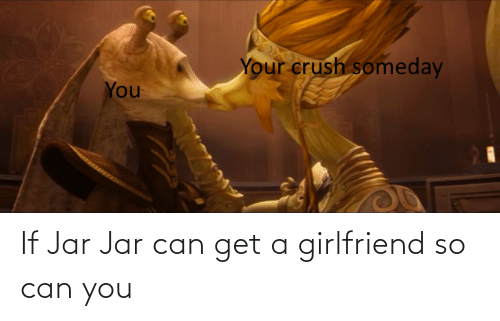 Can Get: If Jar Jar can get a girlfriend so can you
