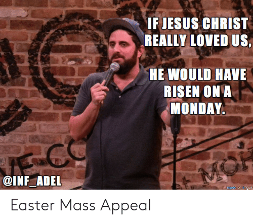 adel: IF JESUS CHRIST  REALLY LOVED US  HE WOULD HAVE  RISEN ON A  MONDAY  @INF ADEL  made on imgur Easter Mass Appeal