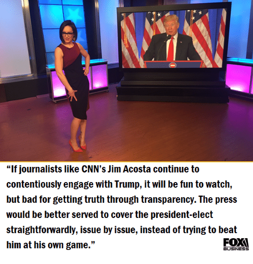 """Transparencies: """"If journalists like CNN's Jim Acosta continue to  contentiously engage with Trump, it will be fun to watch,  but bad for getting truth through transparency. The press  would be better served to cover the president-elect  straightforwardly, issue by issue, instead of trying to beat  him at his own game.""""  BUSINESS"""