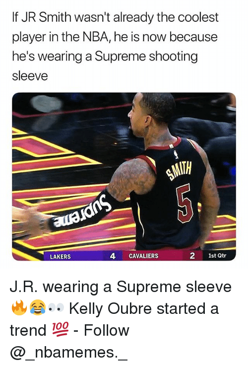 J.R. Smith: If JR Smith wasn't already the coolest  player in the NBA, he is now because  he's wearing a Supreme shooting  sleeve  LAKERS  4 CAVALIERS  2 1st Qtr J.R. wearing a Supreme sleeve 🔥😂👀 Kelly Oubre started a trend 💯 - Follow @_nbamemes._