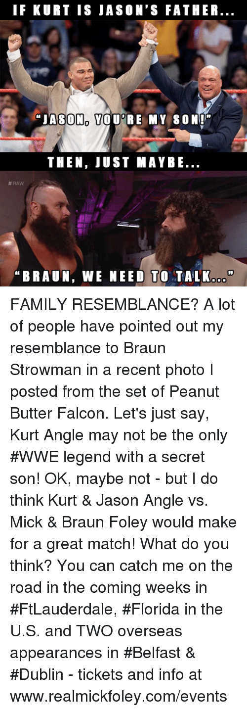 """falcone: IF KURT IS JASON'S FATHER  """"JASON YOU RE MY SON""""  THEN, JUST MAYBE  #RAW  BRAUN, WE NEED TO TALK.o"""" FAMILY RESEMBLANCE?  A lot of people have pointed out my resemblance to Braun Strowman in a recent photo I posted from the set of Peanut Butter Falcon.  Let's just say, Kurt Angle may not be the only #WWE legend with a secret son!  OK, maybe not - but I do think Kurt & Jason Angle vs. Mick & Braun Foley would make for a great match!  What do you think?  You can catch me on the road in the coming weeks in #FtLauderdale, #Florida in the U.S. and TWO overseas appearances in #Belfast & #Dublin - tickets and info at www.realmickfoley.com/events"""