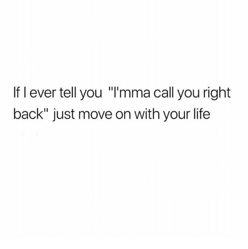 "Life, Relationships, and Back: If l ever tell you ""l'mma call you right  back"" just move on with your life"