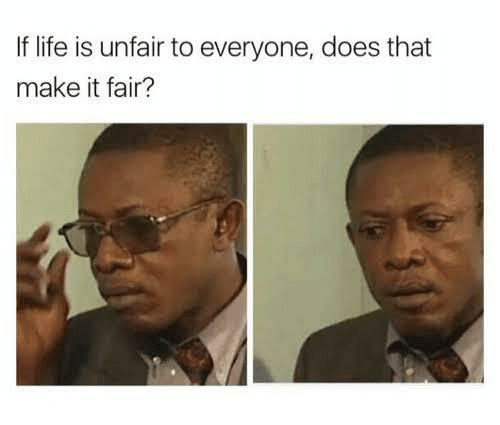 Life, Fair, and Make: If life is unfair to everyone, does that  make it fair?