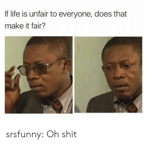 Life, Shit, and Tumblr: If life is unfair to everyone, does that  make it fair? srsfunny:  Oh shit