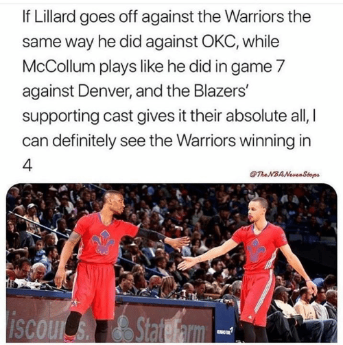 Mccollum: If Lillard goes off against the Warriors the  same way he did against OKC, while  McCollum plays like he did in game 7  against Denver, and the Blazers  supporting cast gives it their absolute all,  can definitely see the Warriors winning in  4.