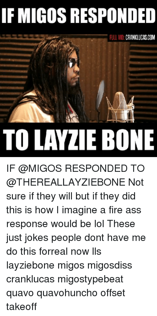 takeoff: IF MIGOS RESPONDED  ULL VID:CRANKLUCAS.COM  TO LAYZIE BONE IF @MIGOS RESPONDED TO @THEREALLAYZIEBONE Not sure if they will but if they did this is how I imagine a fire ass response would be lol These just jokes people dont have me do this forreal now lls layziebone migos migosdiss cranklucas migostypebeat quavo quavohuncho offset takeoff