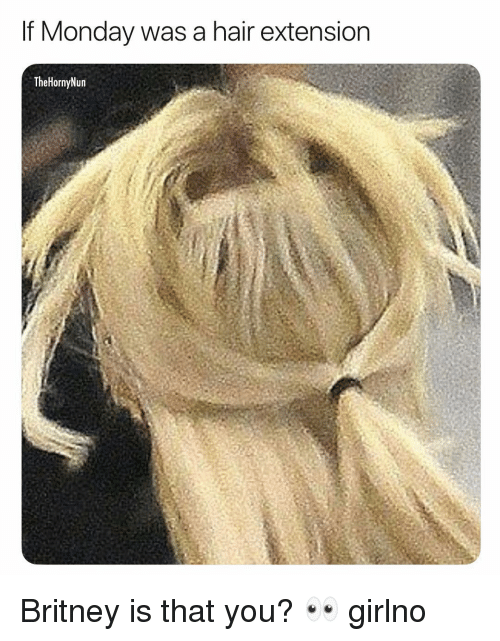 If Monday Was A Hair Extension Thehornynun Britney Is That You