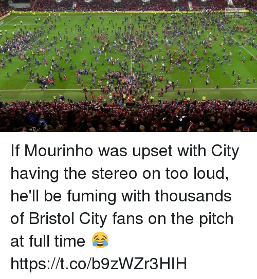 Soccer, Time, and Bristol: If Mourinho was upset with City having the stereo on too loud, he'll be fuming with thousands of Bristol City fans on the pitch at full time 😂 https://t.co/b9zWZr3HIH
