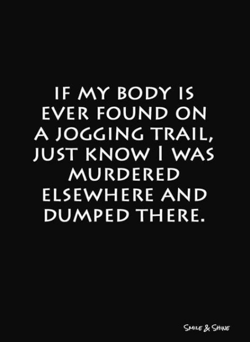 Trail: IF MY BODY IS  EVER FOUND ON  A JOGGING TRAIL,  JUST KNOW I WAS  MURDERED  ELSEWHERE AND  DUMPED THERE.  SMILE& SHNE