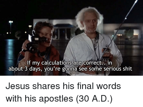 Apostles: If my calculations are correct.. in  about 3 days, you're gonna see some serious shit Jesus shares his final words with his apostles (30 A.D.)