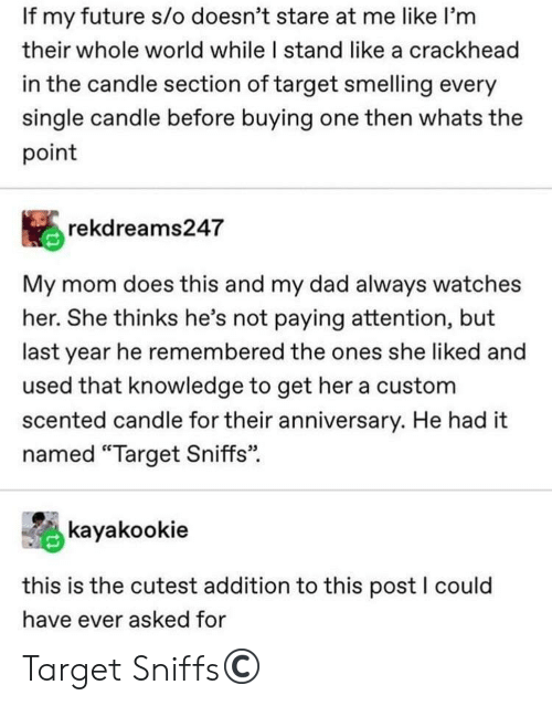 """Crackhead, Dad, and Future: If my future s/o doesn't stare at me like I'm  their whole world while I stand like a crackhead  in the candle section of target smelling every  single candle before buying one then whats the  point  rekdreams247  My mom does this and my dad always watches  her. She thinks he's not paying attention, but  last year he remembered the ones she liked and  used that knowledge to get her a custom  scented candle for their anniversary. He had it  named """"Target Sniffs""""  kayakookie  this is the cutest addition to this post I could  have ever asked for Target Sniffs©️"""