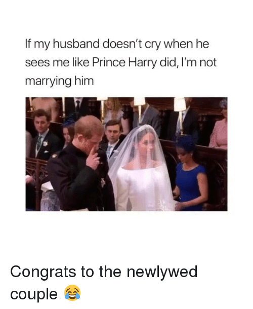 Prince Harry: If my husband doesn't cry when he  sees me like Prince Harry did, I'm not  marrying him Congrats to the newlywed couple 😂