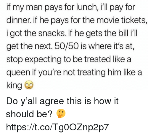 Queen, Movie, and How: if my man pays for lunch, i'll pay for  dinner. if he pays for the movie tickets,  i got the snacks. if he gets the bill i'  get the next. 50/50 is where it's at,  stop expecting to be treated like a  queen if you're not treating him like a  king Do y'all agree this is how it should be? 🤔 https://t.co/Tg0OZnp2p7