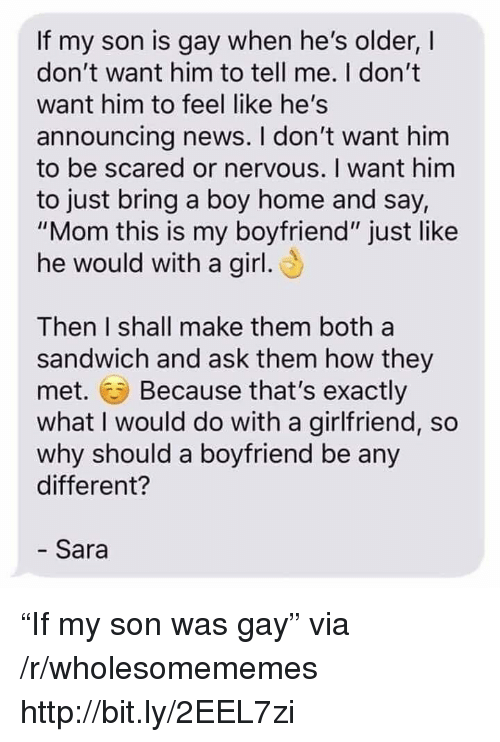 """i want him: If my son is gay when he's older, I  don't want him to tell me. I don't  want him to feel like he's  announcing news. I don't want him  to be scared or nervous. I want him  to just bring a boy home and say,  """"Mom this is my boyfriend"""" just like  he would with a girl  Then I shall make them both a  sandwich and ask them how they  met. Because that's exactly  what I would do with a girlfriend, so  why should a boyfriend be any  different?  - Sara """"If my son was gay"""" via /r/wholesomememes http://bit.ly/2EEL7zi"""