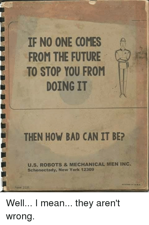 Bad, Dank, and Future: IF NO ONE COMES  FROM THE FUTURE  TO STOP YOU FROM  DOING IT  THEN HOW BAD CAN IT BE?  U.S. ROBOTS&MECHANICAL MEN INC.  Schenectady, New York 12309  Form 2231 Well... I mean... they aren't wrong.