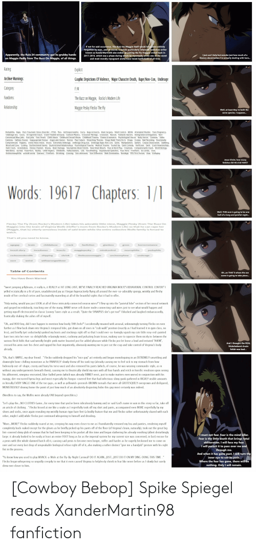 Anime, Apparently, and Bad: If not for said occurrence, The Buzz On Maggie itself would have been entirely  forgotten by now...and of course, a certain particularly infamous fanfiction writer  known as XanderMartin98 also ended up joining the fly-fragger crowd back in  2017-2019, which was a phase during which he reportedly wrote one of the worst  and most morally repugnant uncle/niece incest fanfictions of all time.  Apparently, the Rule 34 community got its grubby hands  on Maggie Pesky from The Buzz On Maggie, of all things.  I just can't help but wonder just how much of a  literary abomination l'm actually dealing with here.  Rating:  Explicit  Archive Warnings:  Graphic Depictions Of Violence, Major Character Death, Rape/Non-Con, Underage  Category.  F/M  Fandoms:  The Buzz on Maggie, Rocko's Modern Life  Relationship:  Maggie Pesky/Flecko The Fly  Well, at least they're both the  same species, I suppose..  Pedophilia, Rape, Post-Traumatic Stress Disorder - PTSD, flies, Anthropomorphic, Furry, Bugs & Insects, Brain Surgery, Mind Control, BDSM, Attempted Murder, Teen Pregnancy,  Underage Sex, Gross, US Supreme Court, Crack Treated Seriously, Cartoon Physics, Crossover Pairings, Crossover, Racism, Fantastic Racism, Immigration & Emigration, Non-  Consensual Blow Jobs, Foot Jobs, Foot Fetish, Child Abuse, Childhood Sexual Abuse, Childhood Trauma, Drama & Romance, Psychological Horror, Body Horror, Cameras, Video  Cameras, Gallows Humor, Inappropriate Humor, Angst and Humor, Humor, Pop Culture, Disturbing Themes, Drugs Made Them Do It, Drugs, Creepy, Bad Parenting, Emotionally  Compromised, Puppets, Uncle/Niece Incest, Incest, Extremely Underage, Underage Drug Use, Underage Rape/Non-con, Satire, Manipulation, Sadism, Corpse Desecration, Stabbing,  Blood and Gore, Cutting, Dysfunctional Family, Dysfunctional Relationships, Psychological Trauma, Medical Trauma, Fucked Up, Dark Comedy, Fanfiction, Dark, Crack Relationships,  Dark Crack, nickelodeon, Disney Channel, Di