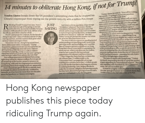 "contemplate: if not for Trump  14 minutes to obliterate  Hong Kong,  Trump claims he told Xi, ""You will be making a  big mistake. It's going to have a tremendous  negative impact on the trade deal.""  And therein lies the rub. When will our starry-  eyed revolutionaries understand that Hong Kongis  just a minor pawn to be sacrificed in the greater  chess tournament of the US-China trade war, and  their well-being is the least of Washington's  considerations, despite all its virtue signalling over  democracy and human rights.  Keep that in mind when looking at how Trump  hinted he might veto the so-called Hong Kong  Democracy and Human Rights Act, which has just  been passed by both chambers of the US Congress  That scurrilous piece oflegislation concocted by  snake-oil hucksters on Capitol Hill hell bent on  cutting off Hong Kong's nose to spite Beijing's face,  while pretending to offer a cure for protesters' ills,is  aimed at stripping this city of its special status as a  separate trading entity from the rest of China and  badly hurting business-meaning the only losers  would be Hongkongers themselves.  ""We have to stand with Hong Kong."" Trump  declared, responding directly to a popular protest  slogan appealing for international support. ""But I'm  also standing with President Xi. He's a friend of  mine. He's an incredible guy.""  Itmust be a highly confusing time to be waving  the star-spangled banner on our streets these days.  Yonden Lhatoo is the chief news editor at the Post  Yonden Lhatoo breaks down the US president's astonishing claim that he stopped his  Chinese counterpart from wiping out the protest-torn city with a million PLA troops  idiculing Donald Trump is too easy. There's  more than enough of that going on already,  and it's become an exercise in futility because  America's 45th president is who he is, will say what  he will say, and will do what he will do.  Butlet's just pause for a minute, for the benefit of  Hong Kong's anti-China revolution and its US-flag-  waving warriors, and deconstruct their great white  saviour's latest message to them.  ""Ifit weren't for me, Hong Kong would have  been obliterated within 14 minutes,"" Trump  boasted in a phone interview on Fox & Friends, his  audiovisual Wikipedia of world news. Chinese  President Xi Jinping ""has got a million soldiers  standing outside of Hong Kong that aren't going in  only because I asked him, please don't do that"".  Any willing suspension of disbelief hits a snag  right away when he claims a million PLA troops are  all revved up at the border, poised to pounce on  Hong Kong, with only his magnanimous eminence  preventing them from wiping us all out, apparently.  Don't Americans get it? The PLA is already here,  in strategic locations across the city, confined to  barracks, as it has been for more than two decades  since the handover to Chinese sovereignty.  JUST  And what is with the specificity of that strange  14 minutes"" reference? The Eastern Theatre  Command of the People's Liberation Army has  already said its troops would only need 10 minutes  to reach Hong Kong from Shenzhen. So that means  another four minutes to ""obliterate"" this city?  Unless Trump just plucked the number out of thin  air, as he has often been known to do.  This kind of talk also exposes an appalling lack of  understanding as to how things really work in this  part of the world, and how Beijing won't need the  likes of Trump to prevent a crackdown on Hong  Kong that it doesn't even need to contemplate, let  alone execute, when it can showcase the endless  anarchy here as proof to the international  community of its tolerance and benevolence.  Don't forget the chaos that has overtaken this  city of fewer than 7,5 million works to the  Communist Party's propagandist advantage,  enabling it to convince more than 1.4 billion people  across the border that this is what happens without  its unifying leadership. Sure, Beijing officials do  make the occasional, obligatory threatening sounds,  but they have allowed Hong Kong to burn for half a  year now and look set to play the long game.  SAYING Hong Kong newspaper publishes this piece today ridiculing Trump again."