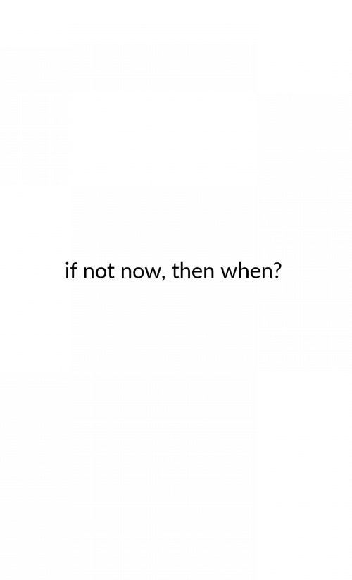 Now, Then, and  Not Now: if not now, then when?