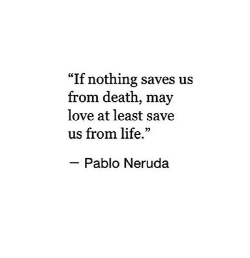 """Pablo Neruda: """"If nothing saves us  from death, may  love at least save  us from life.""""  Pablo Neruda"""