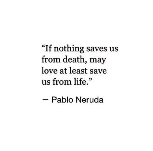 "Life, Love, and Death: ""If nothing saves us  from death, may  love at least save  us from life.""  Pablo Neruda"
