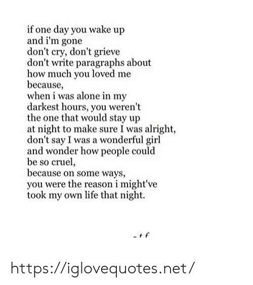 Paragraphs: if one day you wake up  and i'm gone  don't cry, don't grieve  don't write paragraphs about  how much you loved me  because,  when i was alone in my  darkest hours, you weren't  the one that would stay up  at night to make sure I was alright,  don't say I was a wonderful girl  and wonder how people could  be so cruel,  because on some ways,  you were the reason i might've  took my own life that night. https://iglovequotes.net/