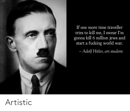 kill me: If one more time traveller  tries to kill me, I swear I'm  gonna kill 6 million jews and  start a fucking world war.  - Adolf Hitler, art student Artistic