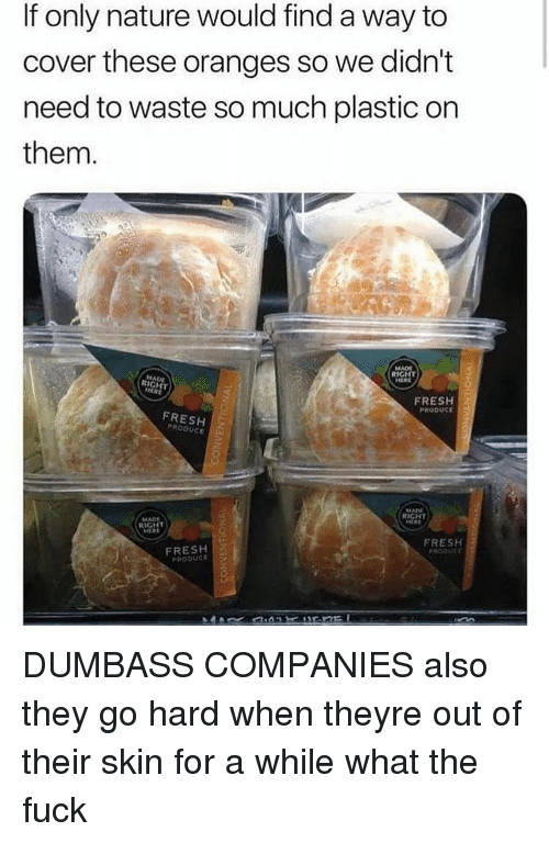 Fresh, Memes, and Fuck: If only nature would find a way to  cover these oranges so we didn't  need to waste so much plastic on  them.  RIGHT  MADE  RIGHT  FRESH  PROOUCE  FRESH  PRODUCE  MADE  RIGHT  MADE  RIGHT  FRESH  FRESH  PRODUS DUMBASS COMPANIES also they go hard when theyre out of their skin for a while what the fuck