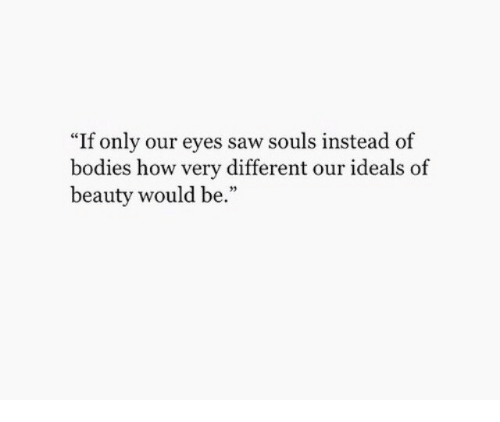 "Bodies , Saw, and How: ""If only our eyes saw souls instead of  bodies how very different our ideals of  beauty would be."