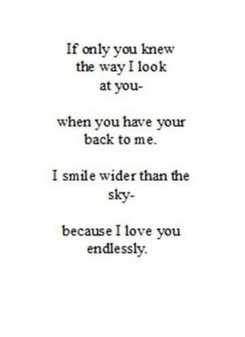 Love, I Love You, and Smile: If only you knew  the way I look  at you-  when you have your  back to me.  I smile wider than the  sky-  because I love you  endlessly.