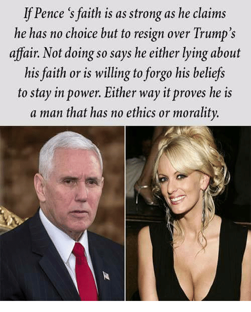 No Choice But: If Pence 's faith is as strong as he claims  he has no choice but to resign over Trump's  affair. Not doing so says he either lying about  his faith or is willing to forgo his beliefs  to stay in power. Either way it proves he is  a man that has no ethics or morality