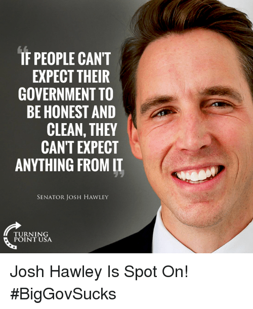 Memes, Government, and 🤖: IF PEOPLE CANT  EXPECT THEIR  GOVERNMENT TO  BE HONEST AND  CLEAN, THEY  CAN'T EXPECT  ANYTHING FROM IT  SENATOR JOSH HAWLEY  TURNING  POINT USA Josh Hawley Is Spot On! #BigGovSucks