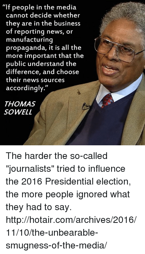 """2016 Presidential Election: """"If people in the media  cannot decide whether  they are in the business  of reporting news, or  manufacturing  propaganda, it is all the  more important that the  public understand the  difference, and choose  their news sources  accordingly  THOMAS  SOWELL The harder the so-called """"journalists"""" tried to influence the 2016 Presidential election, the more people ignored what they had to say.  http://hotair.com/archives/2016/11/10/the-unbearable-smugness-of-the-media/"""