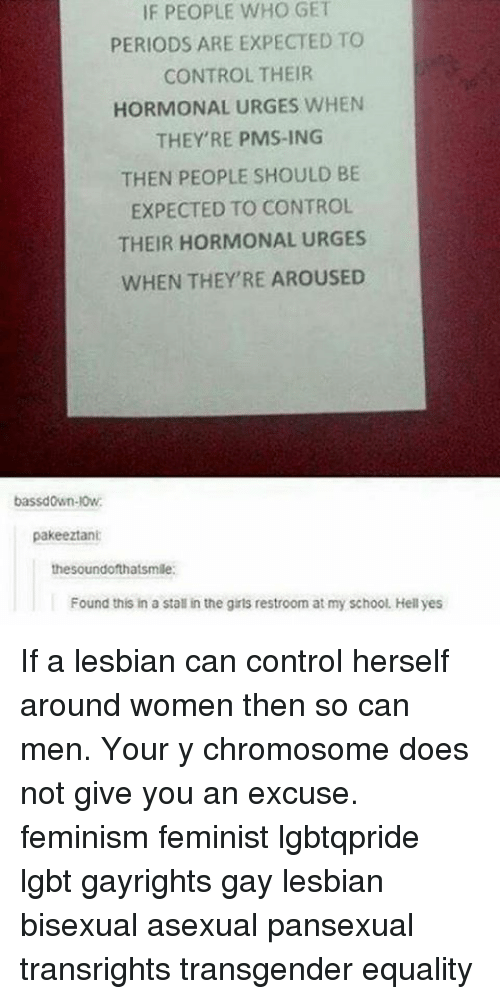 hormonal: IF PEOPLE WHO GET  PERIODS ARE EXPECTED TO  CONTROL THEIR  HORMONAL URGES WHEN  THEY'RE PMS-ING  THEN PEOPLE SHOULD BE  EXPECTED TO CONTROL  THEIR HORMONAL URGES  WHEN THEY'RE AROUSED  bassdown-l0w.  pakeeztani  the soundofthatsmile:  Found this in a stall in the girls restroom at my school. Hell yes If a lesbian can control herself around women then so can men. Your y chromosome does not give you an excuse. feminism feminist lgbtqpride lgbt gayrights gay lesbian bisexual asexual pansexual transrights transgender equality