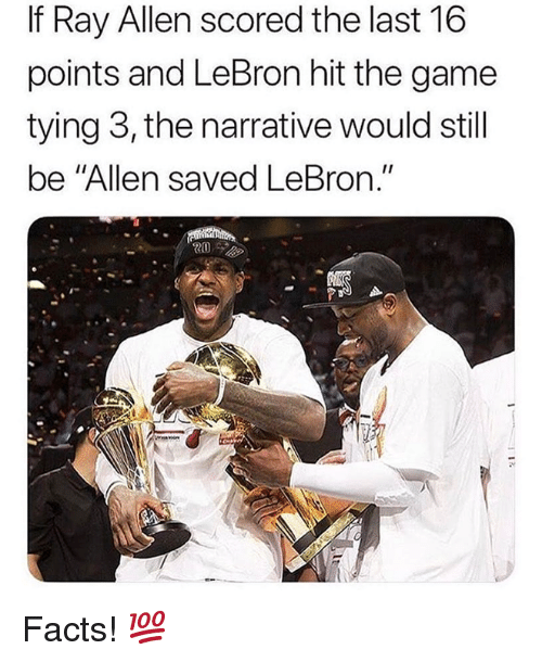 """Facts, Nba, and The Game: If Ray Allen scored the last 16  points and LeBron hit the game  tying 3, the narrative would still  be """"Allen saved LeBron."""" Facts! 💯"""