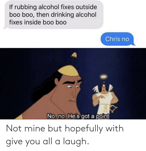 Drinking: If rubbing alcohol fixes outside  boo boo, then drinking alcohol  fixes inside boo boo  Chris no  No, no He's got a point Not mine but hopefully with give you all a laugh.