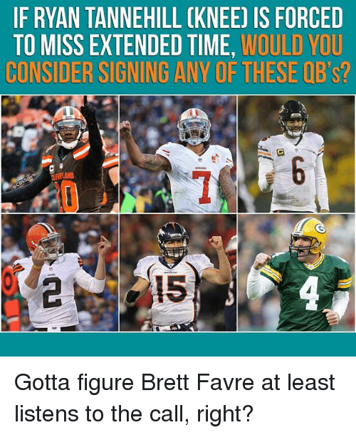 tannehill: IF RYAN TANNEHILL CKNEE) IS FORCED  TO MISS EXTENDED TIME, WOULD YOU  CONSIDER SIGNING ANY OF THESE QB's?  AND Gotta figure Brett Favre at least listens to the call, right?